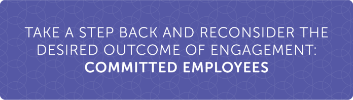 Take a step back and reconsider the desired outcome of engagement: COMMITTED EMPLOYEES